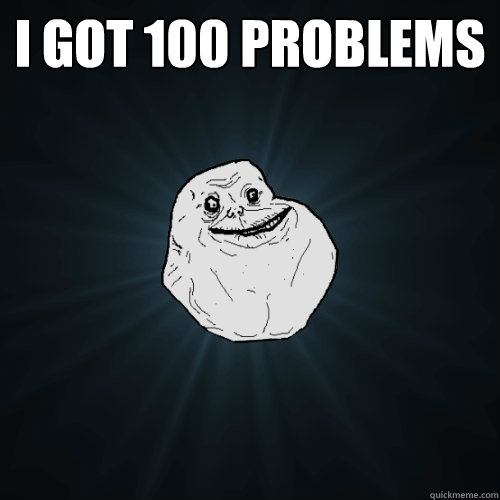 I got 100 problems   Forever Alone