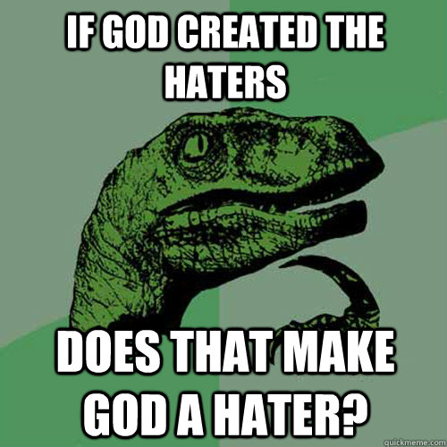 If god created the haters Does that make god a hater? - If god created the haters Does that make god a hater?  Philosoraptor