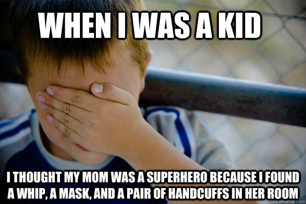 When I was a kid  I thought my mom was a superhero because I found a whip, a mask, and a pair of handcuffs in her room   Confession kid