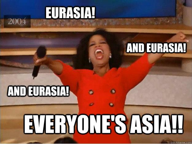 Eurasia! everyone's asia!! and Eurasia! and Eurasia!  oprah you get a car