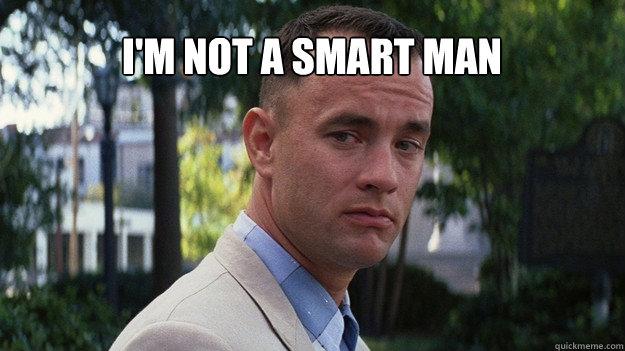 i'm not a smart man  - i'm not a smart man   Forrest Gump