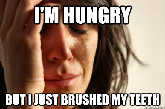 I'm hungry but I just brushed my teeth - I'm hungry but I just brushed my teeth  First World Problems