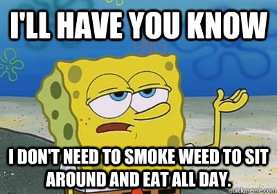 I'll Have you know I don't need to smoke weed to sit around and eat all day.