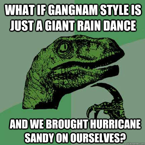 What if Gangnam Style is just a giant rain dance and we brought Hurricane Sandy on ourselves? - What if Gangnam Style is just a giant rain dance and we brought Hurricane Sandy on ourselves?  Misc