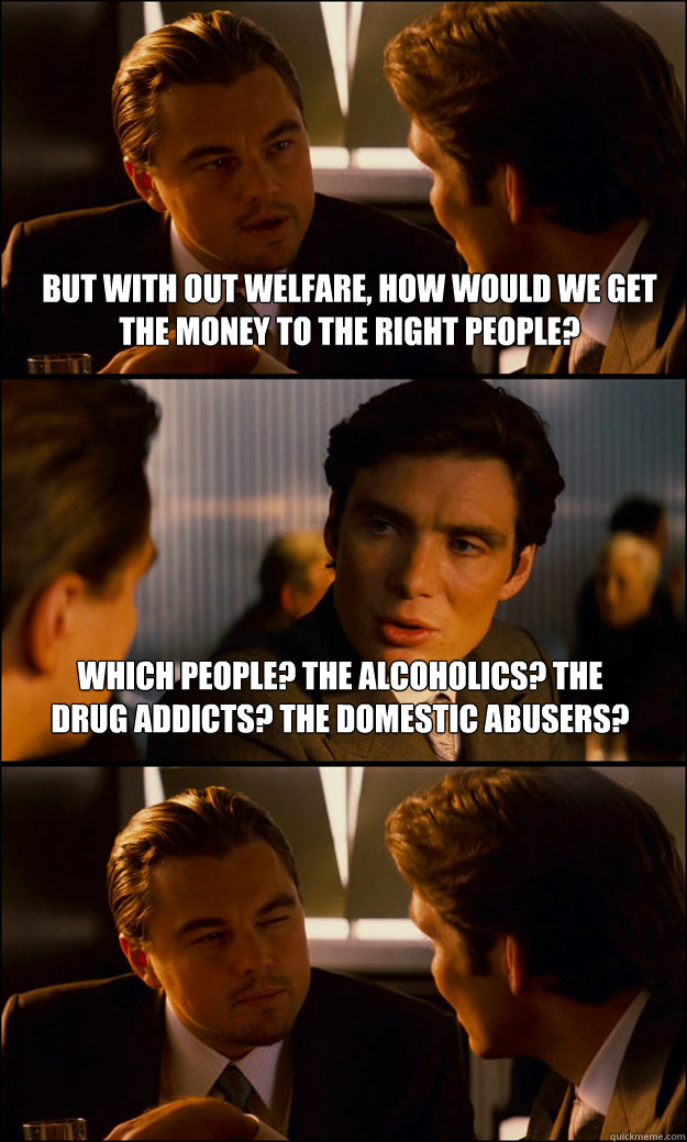 But with out welfare, how would we get the money to the right people? Which people? The alcoholics? The drug addicts? The domestic abusers? - But with out welfare, how would we get the money to the right people? Which people? The alcoholics? The drug addicts? The domestic abusers?  Inception
