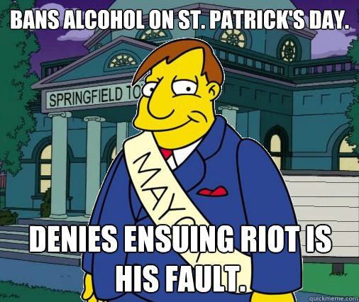 Bans alcohol on St. Patrick's Day. Denies ensuing riot is his fault.