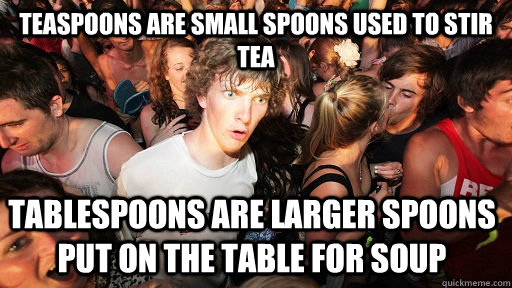 Teaspoons are small spoons used to stir tea Tablespoons are larger spoons put on the table for soup - Teaspoons are small spoons used to stir tea Tablespoons are larger spoons put on the table for soup  Sudden Clarity Clarence