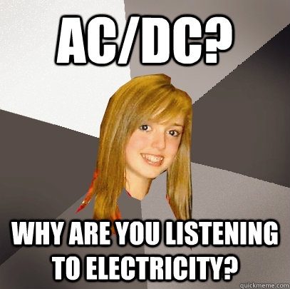 AC/DC? Why are you listening to electricity? - AC/DC? Why are you listening to electricity?  Musically Oblivious 8th Grader