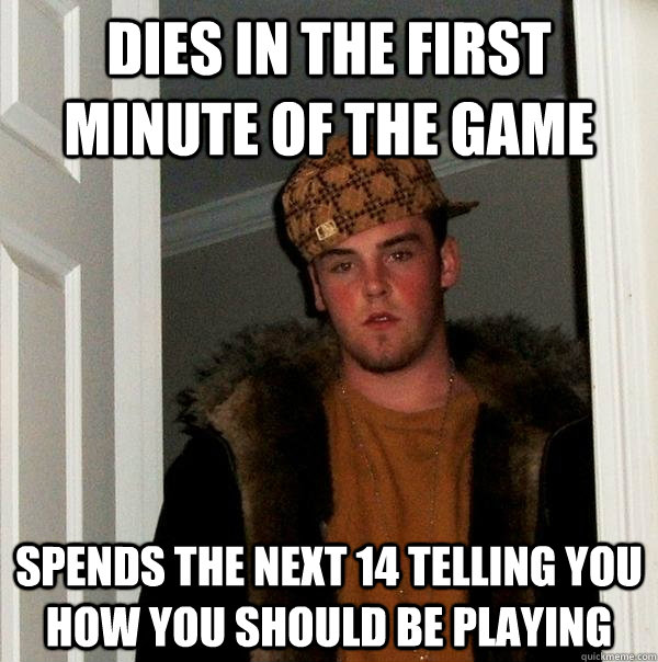 Dies in the first minute of the game Spends the next 14 telling you how you should be playing - Dies in the first minute of the game Spends the next 14 telling you how you should be playing  Scumbag Steve
