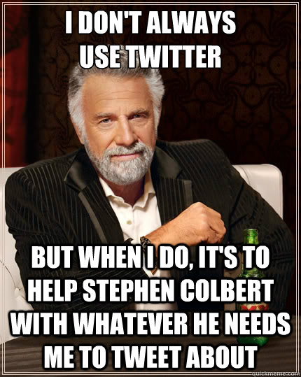 I don't always  use twitter but when I do, it's to help stephen colbert with whatever he needs me to tweet about - I don't always  use twitter but when I do, it's to help stephen colbert with whatever he needs me to tweet about  The Most Interesting Man In The World