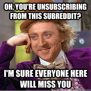 oh, you're unsubscribing from this subreddit? I'm sure everyone here will miss you - oh, you're unsubscribing from this subreddit? I'm sure everyone here will miss you  Psychotic Willy Wonka