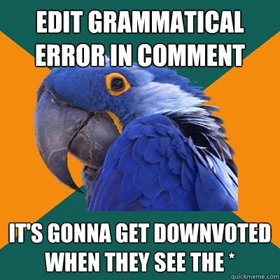 edit grammatical error in comment it's gonna get downvoted when they see the * - edit grammatical error in comment it's gonna get downvoted when they see the *  Paranoid Parrot