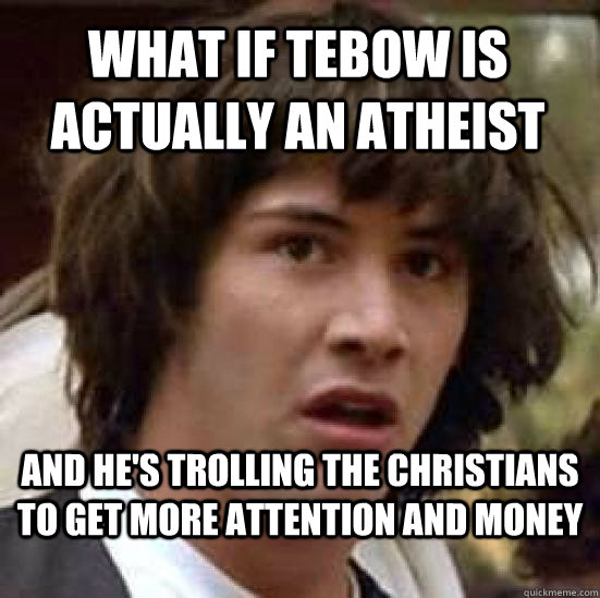 What if Tebow is actually an atheist and he's trolling the christians to get more attention and money  conspiracy keanu