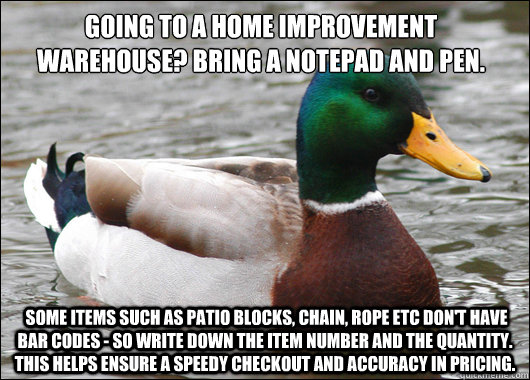 Going To A Home Improvement Warehouse? Bring a notepad and pen.  Some items such as patio blocks, chain, rope etc don't have bar codes - so write down the item number and the quantity. This helps ensure a speedy checkout and accuracy in pricing.   - Going To A Home Improvement Warehouse? Bring a notepad and pen.  Some items such as patio blocks, chain, rope etc don't have bar codes - so write down the item number and the quantity. This helps ensure a speedy checkout and accuracy in pricing.    Actual Advice Mallard