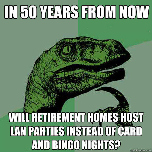 In 50 years from now will retirement homes host LAN parties instead of card and bingo nights? - In 50 years from now will retirement homes host LAN parties instead of card and bingo nights?  Philosoraptor