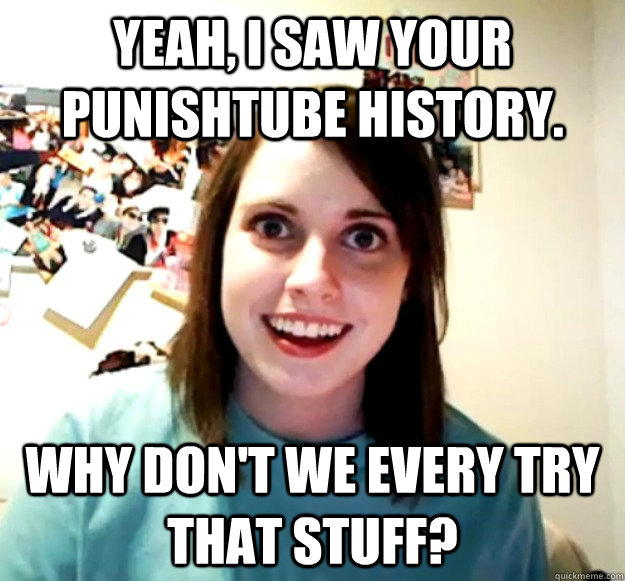 Yeah I Saw Your Punishtube History Why Dont We Every Try That