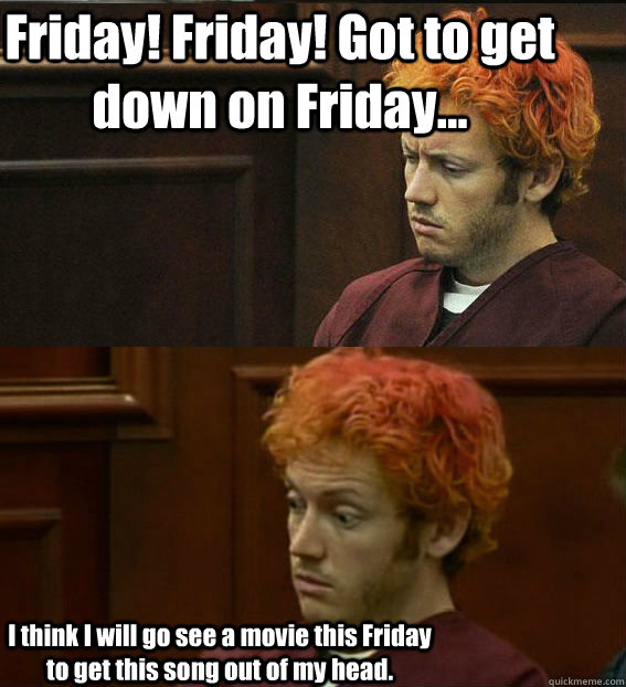 Friday! Friday! Got to get down on Friday... I think I will go see a movie this Friday to get this song out of my head. - Friday! Friday! Got to get down on Friday... I think I will go see a movie this Friday to get this song out of my head.  James holmes oh right