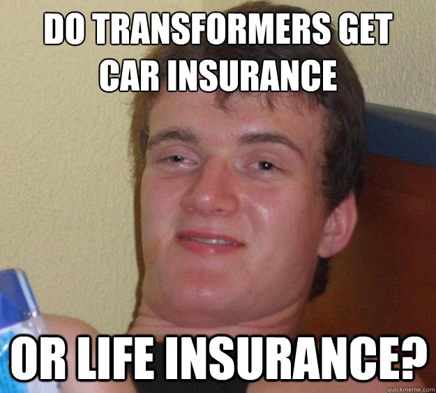 do transformers get car insurance or life insurance? - do transformers get car insurance or life insurance?  10 Guy