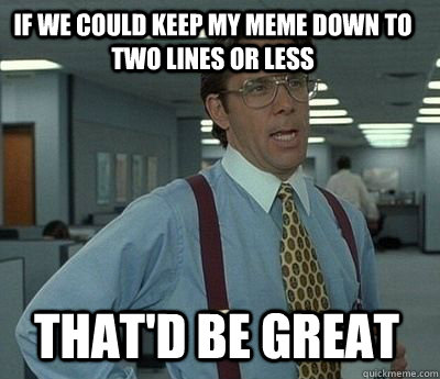 If we could keep my meme down to two lines or less That'd be great - If we could keep my meme down to two lines or less That'd be great  Bill Lumbergh