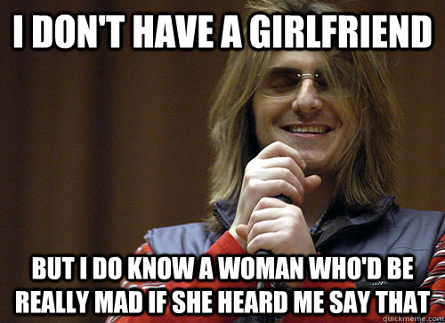 I don't have a girlfriend But I do know a woman who'd be really mad if she heard me say that - I don't have a girlfriend But I do know a woman who'd be really mad if she heard me say that  Mitch Hedberg Meme