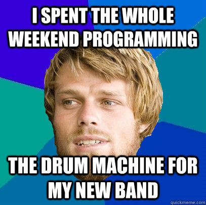 I spent the whole weekend programming the drum machine for my new band - I spent the whole weekend programming the drum machine for my new band  Unnerdy Neckbeard