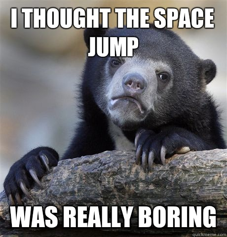 I thought the space jump Was really boring - I thought the space jump Was really boring  Confession Bear