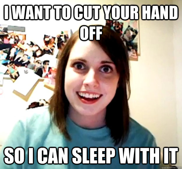 I Want to cut your hand off so i can sleep with it - I Want to cut your hand off so i can sleep with it  Overly Attached Girlfriend