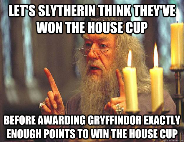 Let's Slytherin think they've won the House cup before awarding gryffindor exactly enough points to win the house cup  Scumbag Dumbledore