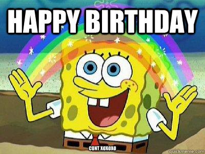 Happy birthday  Cunt xoxoxo  Imagination SpongeBob