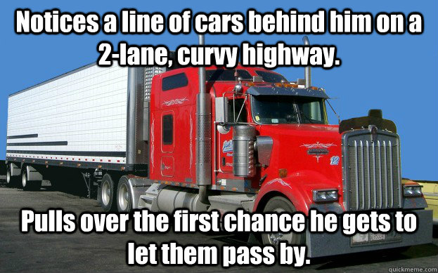 Notices a line of cars behind him on a 2-lane, curvy highway. Pulls over the first chance he gets to let them pass by. - Notices a line of cars behind him on a 2-lane, curvy highway. Pulls over the first chance he gets to let them pass by.  Good Guy Trucker