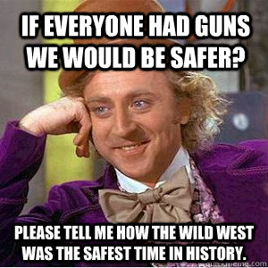 If everyone had guns we would be safer? Please tell me how the Wild West was the safest time in history.