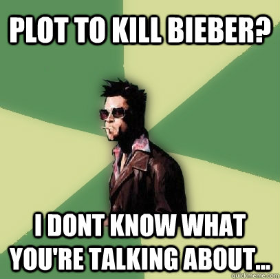 plot to kill bieber? I dont know what you're talking about... - plot to kill bieber? I dont know what you're talking about...  Helpful Tyler Durden