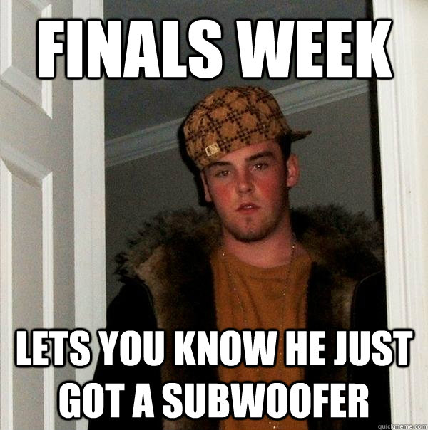 Finals week Lets you know he just got a subwoofer - Finals week Lets you know he just got a subwoofer  Scumbag Steve