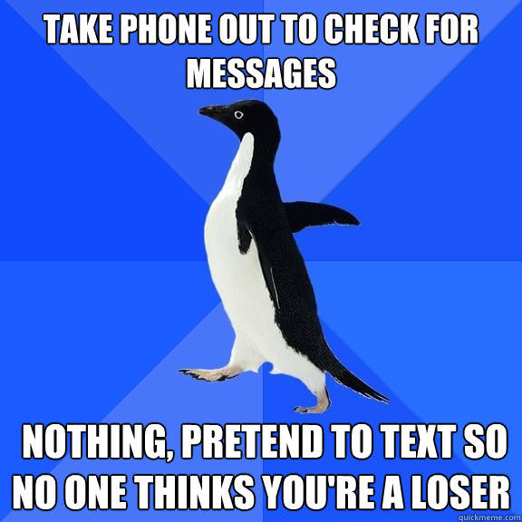 Take phone out to check for messages   nothing, pretend to text so no one thinks you're a loser  - Take phone out to check for messages   nothing, pretend to text so no one thinks you're a loser   Socially Awkward Penguin