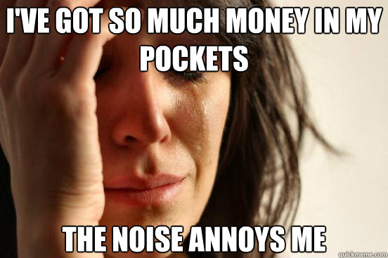 I'VE GOT SO MUCH MONEY IN MY POCKETS THE NOISE ANNOYS ME  - I'VE GOT SO MUCH MONEY IN MY POCKETS THE NOISE ANNOYS ME   First World Problems