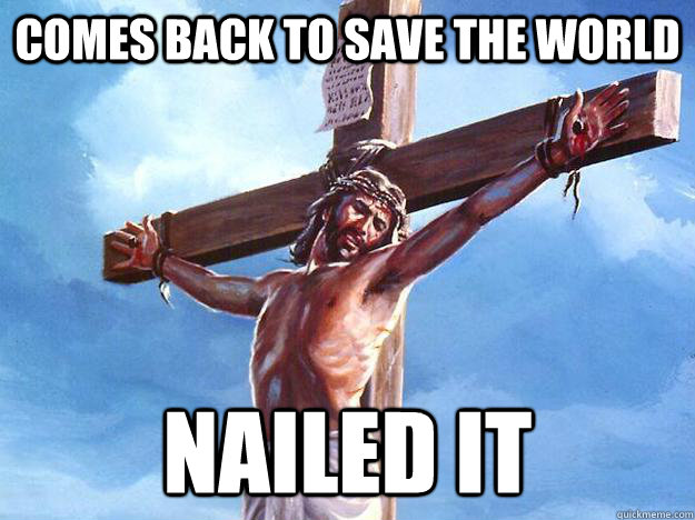 Comes back to save the world Nailed It - Comes back to save the world Nailed It  Freshman Jesus