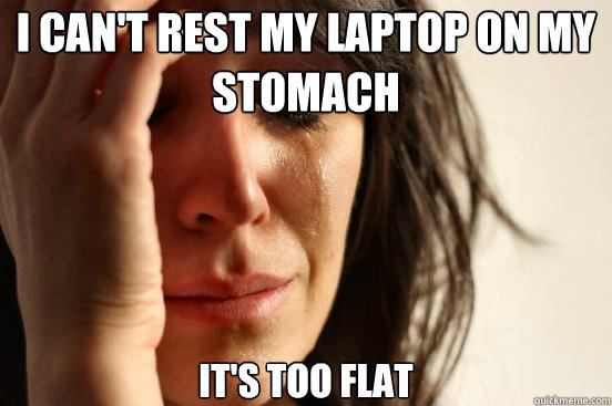 I can't rest my laptop on my stomach it's too flat  - I can't rest my laptop on my stomach it's too flat   First World Problems