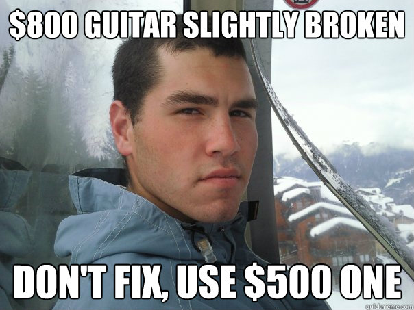 $800 guitar slightly broken  don't fix, use $500 one  Spoiled Rich Kid