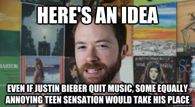 here's an idea even if justin bieber quit music, some equally annoying teen sensation would take his place - here's an idea even if justin bieber quit music, some equally annoying teen sensation would take his place  Idea Channel Mike