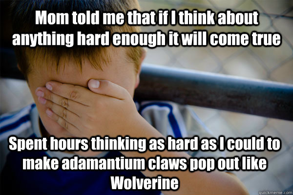 Mom told me that if I think about anything hard enough it will come true Spent hours thinking as hard as I could to make adamantium claws pop out like Wolverine - Mom told me that if I think about anything hard enough it will come true Spent hours thinking as hard as I could to make adamantium claws pop out like Wolverine  Confession kid