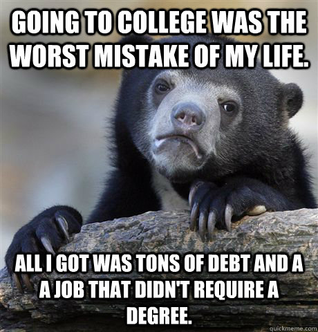 Going to college was the worst mistake of my life. All I got was tons of debt and a a job that didn't require a degree. - Going to college was the worst mistake of my life. All I got was tons of debt and a a job that didn't require a degree.  Confession Bear