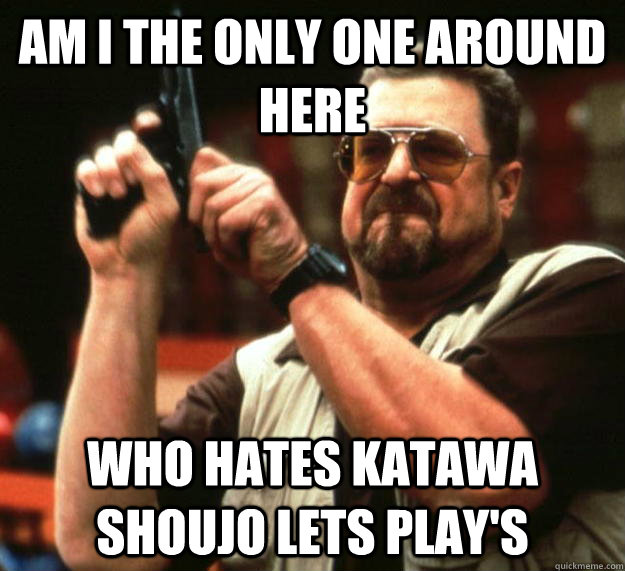 am I the only one around here WHO HATES Katawa shoujo LETS PLAY's - am I the only one around here WHO HATES Katawa shoujo LETS PLAY's  Angry Walter