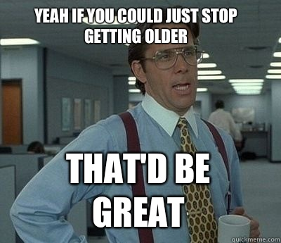 Yeah if you could just stop getting older That'd be great - Yeah if you could just stop getting older That'd be great  Bill Lumbergh