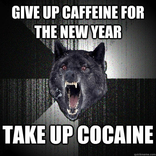 Give up caffeine for the new year take up cocaine - Give up caffeine for the new year take up cocaine  Insanity Wolf