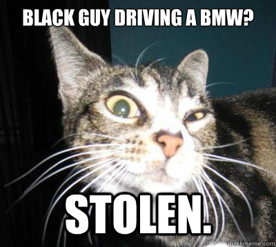 black guy driving a bmw? Stolen.