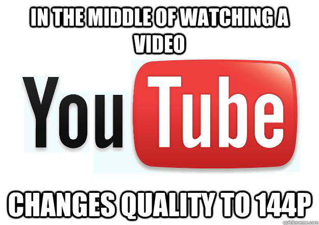 In the middle of watching a video Changes quality to 144p - Scumbag