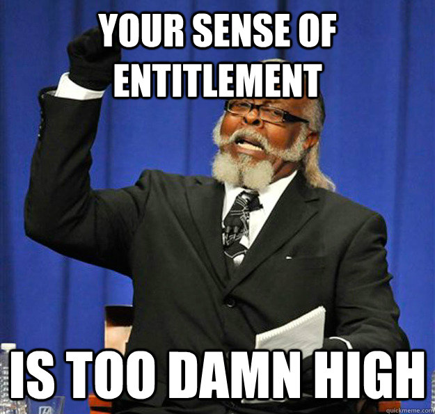 Your sense of entitlement  Is too damn high - Your sense of entitlement  Is too damn high  Jimmy McMillan