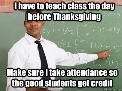 I have to teach class the day before Thanksgiving Make sure I take attendance so the good students get credit - I have to teach class the day before Thanksgiving Make sure I take attendance so the good students get credit  Good Guy Teacher