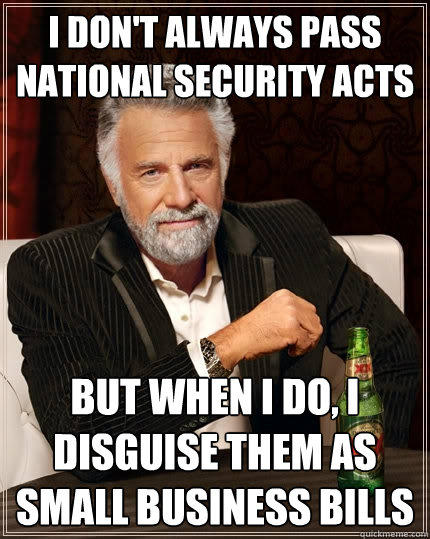 I don't always pass national security acts But when I do, I disguise them as small business bills - I don't always pass national security acts But when I do, I disguise them as small business bills  The Most Interesting Man In The World