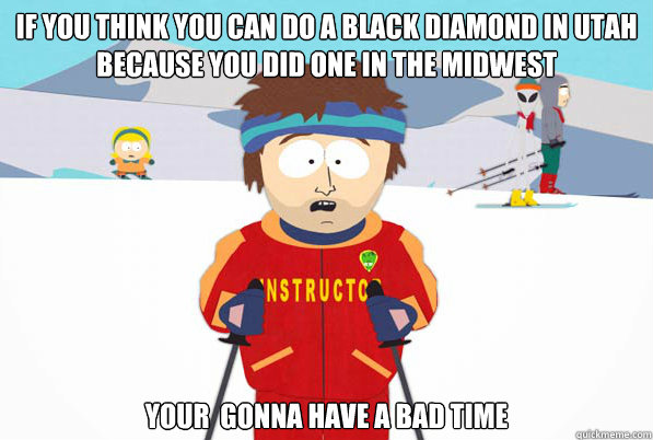 If you think you can do a black diamond in utah because you did one in the midwest your  gonna have a bad time - If you think you can do a black diamond in utah because you did one in the midwest your  gonna have a bad time  Southpark Instructor
